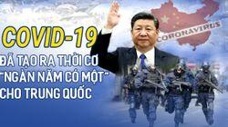 """Covid-19 đã tạo ra thời cơ """"ngàn năm có một"""" cho Trung Quốc"""